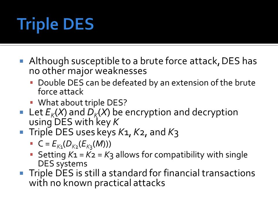  Although susceptible to a brute force attack, DES has no other major weaknesses  Double DES can be defeated by an extension of the brute force atta