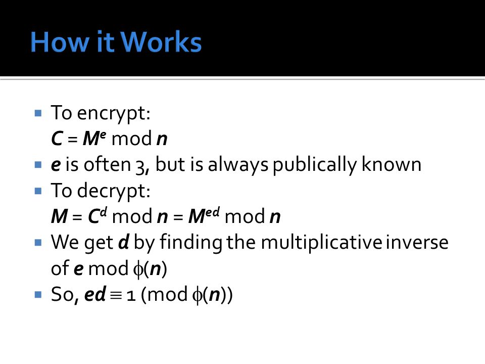  To encrypt: C = M e mod n  e is often 3, but is always publically known  To decrypt: M = C d mod n = M ed mod n  We get d by finding the multipli