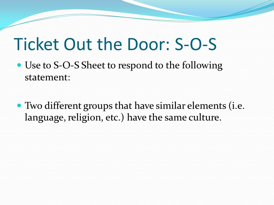 Ticket Out the Door: S-O-S Use to S-O-S Sheet to respond to the following statement: Two different groups that have similar elements (i.e.