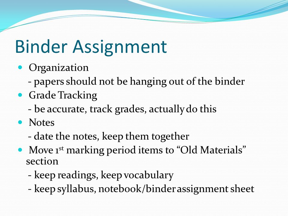 Binder Assignment Organization - papers should not be hanging out of the binder Grade Tracking - be accurate, track grades, actually do this Notes - date the notes, keep them together Move 1 st marking period items to Old Materials section - keep readings, keep vocabulary - keep syllabus, notebook/binder assignment sheet