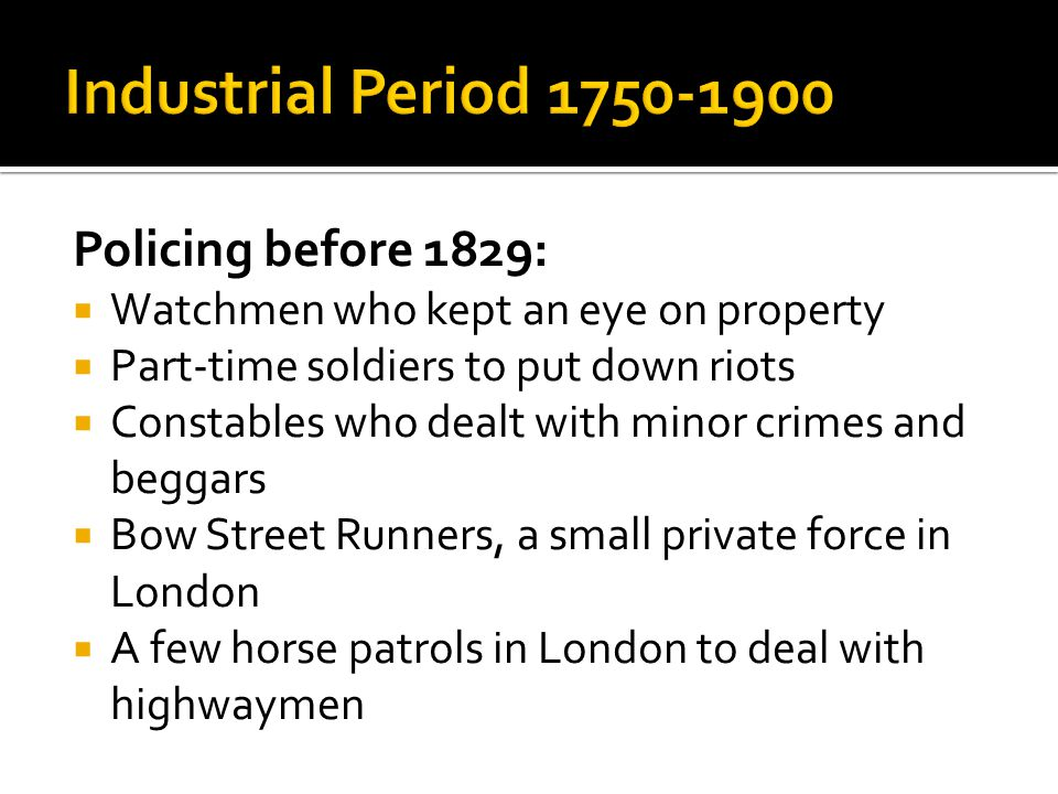 Policing before 1829:  Watchmen who kept an eye on property  Part-time soldiers to put down riots  Constables who dealt with minor crimes and begga