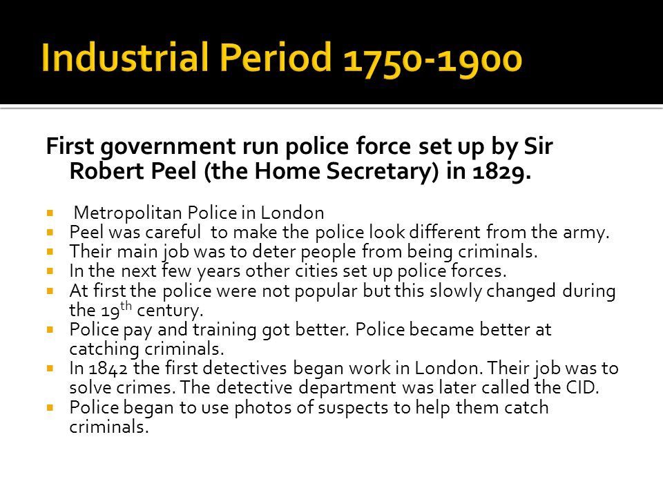 First government run police force set up by Sir Robert Peel (the Home Secretary) in 1829.  Metropolitan Police in London  Peel was careful to make t