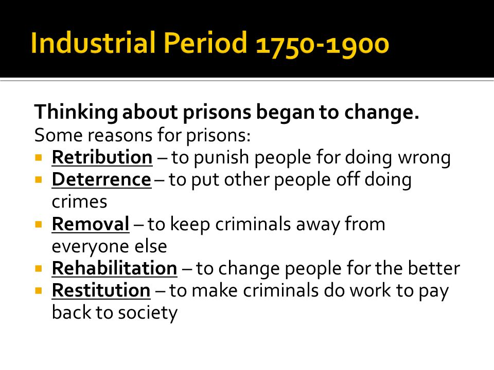 Thinking about prisons began to change. Some reasons for prisons:  Retribution – to punish people for doing wrong  Deterrence – to put other people