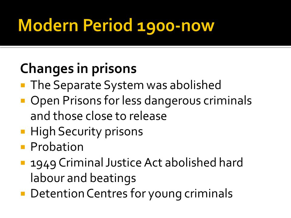 Changes in prisons  The Separate System was abolished  Open Prisons for less dangerous criminals and those close to release  High Security prisons
