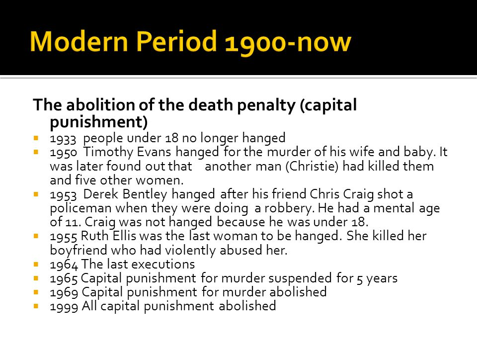 The abolition of the death penalty (capital punishment)  1933 people under 18 no longer hanged  1950 Timothy Evans hanged for the murder of his wife