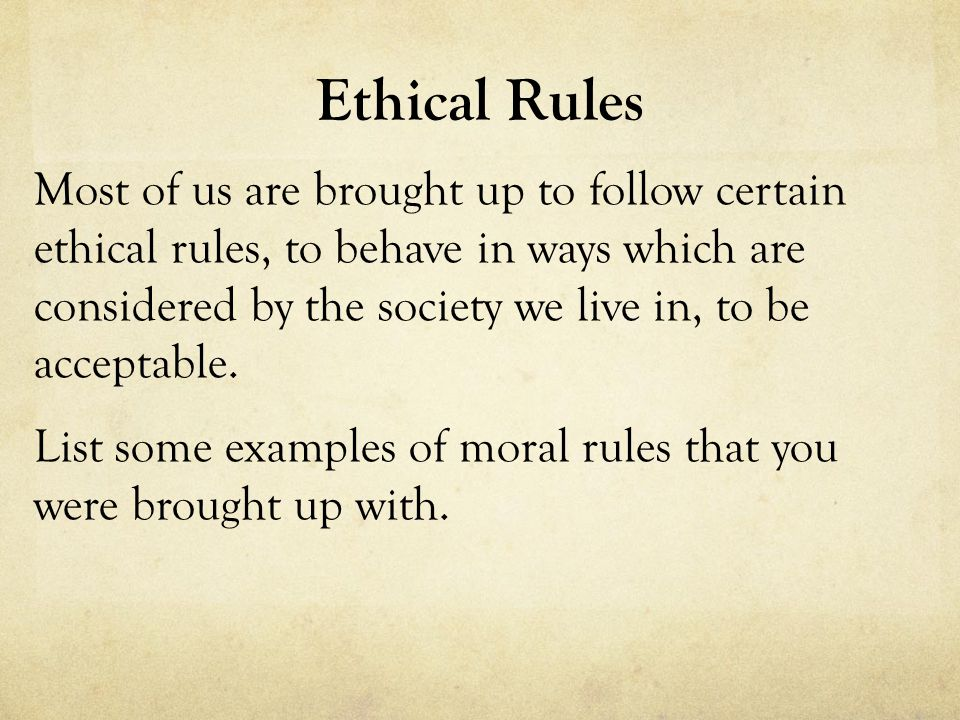 Ethical Rules Most of us are brought up to follow certain ethical rules, to behave in ways which are considered by the society we live in, to be acceptable.