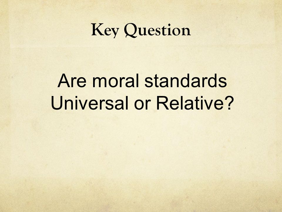 Key Question Are moral standards Universal or Relative?