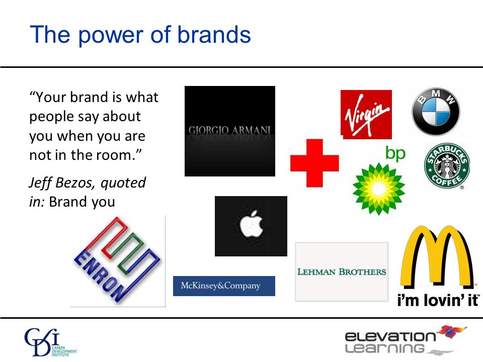 The power of brands Your brand is what people say about you when you are not in the room. Jeff Bezos, quoted in: Brand you