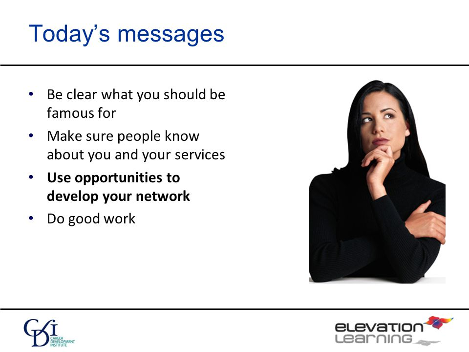 Today's messages Be clear what you should be famous for Make sure people know about you and your services Use opportunities to develop your network Do good work