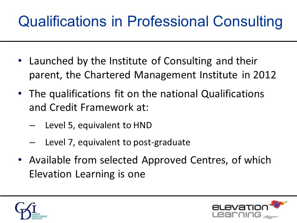 Qualifications in Professional Consulting Launched by the Institute of Consulting and their parent, the Chartered Management Institute in 2012 The qualifications fit on the national Qualifications and Credit Framework at: – Level 5, equivalent to HND – Level 7, equivalent to post-graduate Available from selected Approved Centres, of which Elevation Learning is one