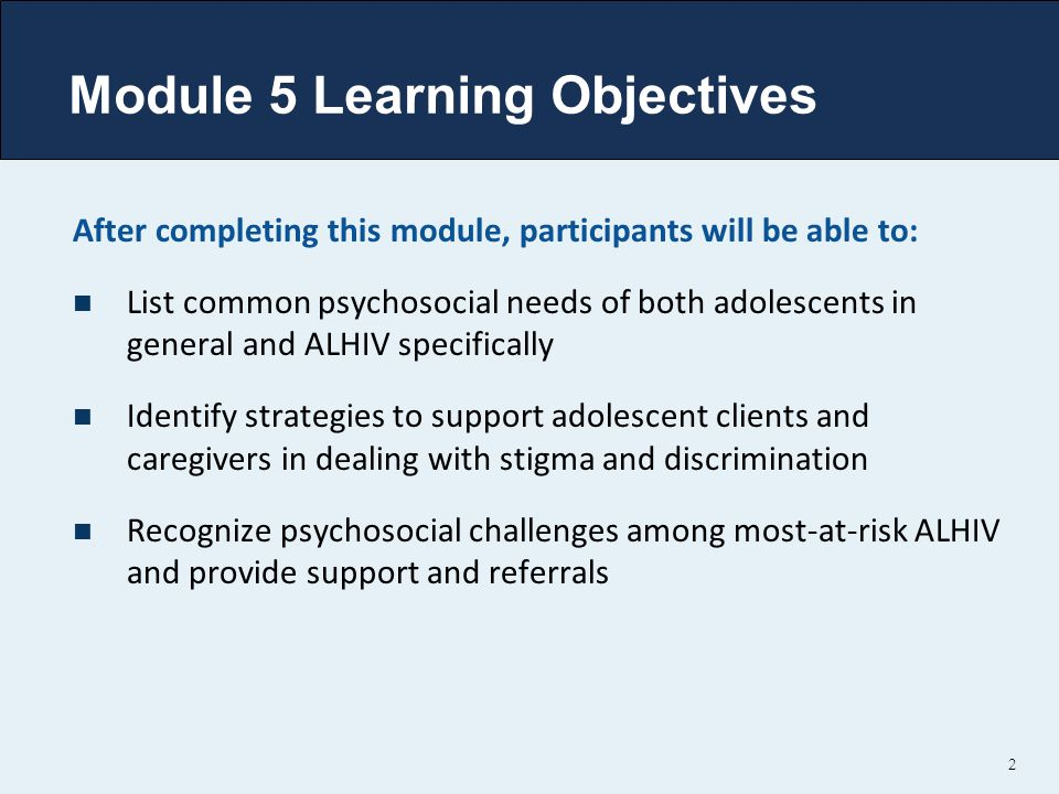 Module 5 Learning Objectives After completing this module, participants will be able to: List common psychosocial needs of both adolescents in general and ALHIV specifically Identify strategies to support adolescent clients and caregivers in dealing with stigma and discrimination Recognize psychosocial challenges among most-at-risk ALHIV and provide support and referrals 2