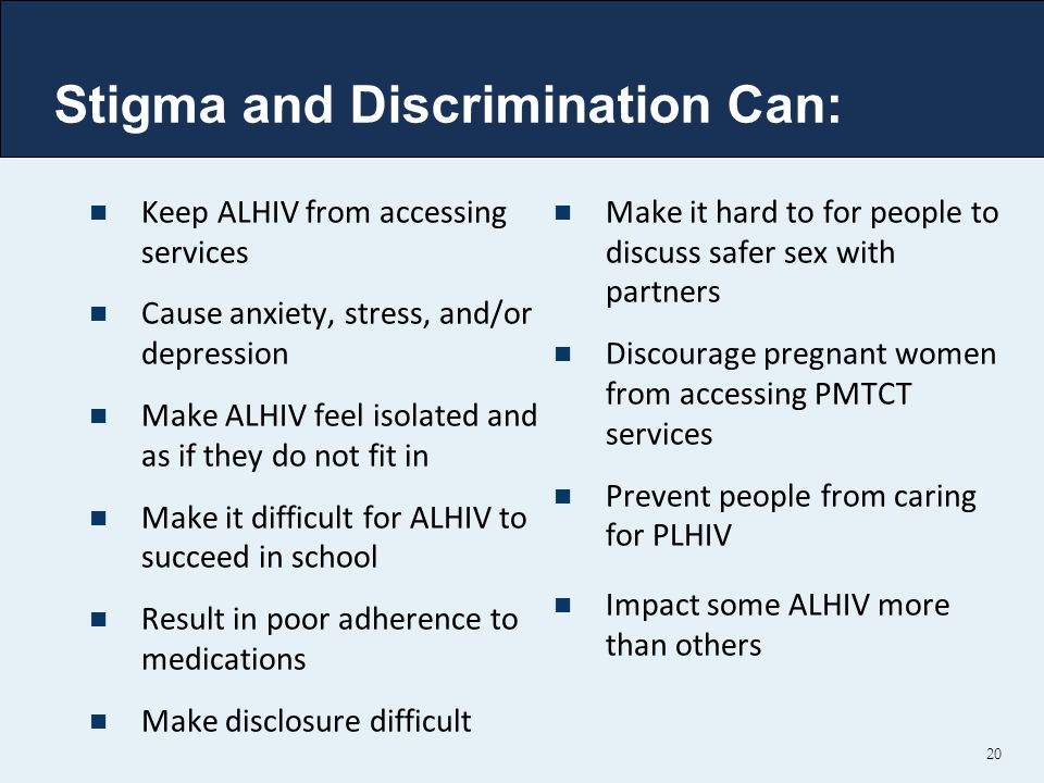 20 Stigma and Discrimination Can: Keep ALHIV from accessing services Cause anxiety, stress, and/or depression Make ALHIV feel isolated and as if they do not fit in Make it difficult for ALHIV to succeed in school Result in poor adherence to medications Make disclosure difficult Make it hard to for people to discuss safer sex with partners Discourage pregnant women from accessing PMTCT services Prevent people from caring for PLHIV Impact some ALHIV more than others