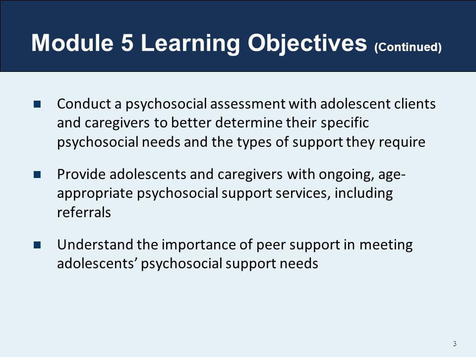 Module 5 Learning Objectives (Continued) Conduct a psychosocial assessment with adolescent clients and caregivers to better determine their specific p