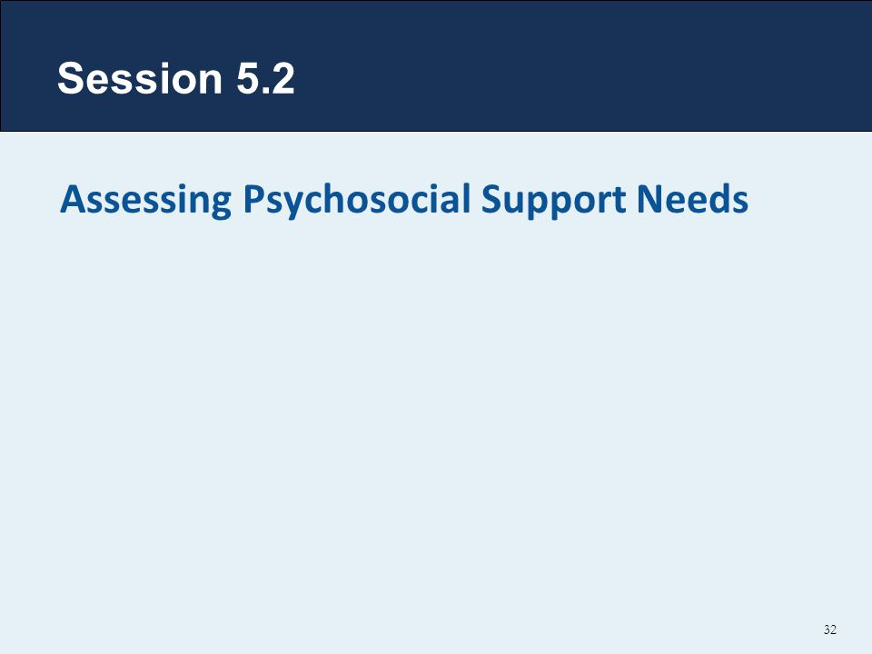 Session 5.2 Assessing Psychosocial Support Needs 32