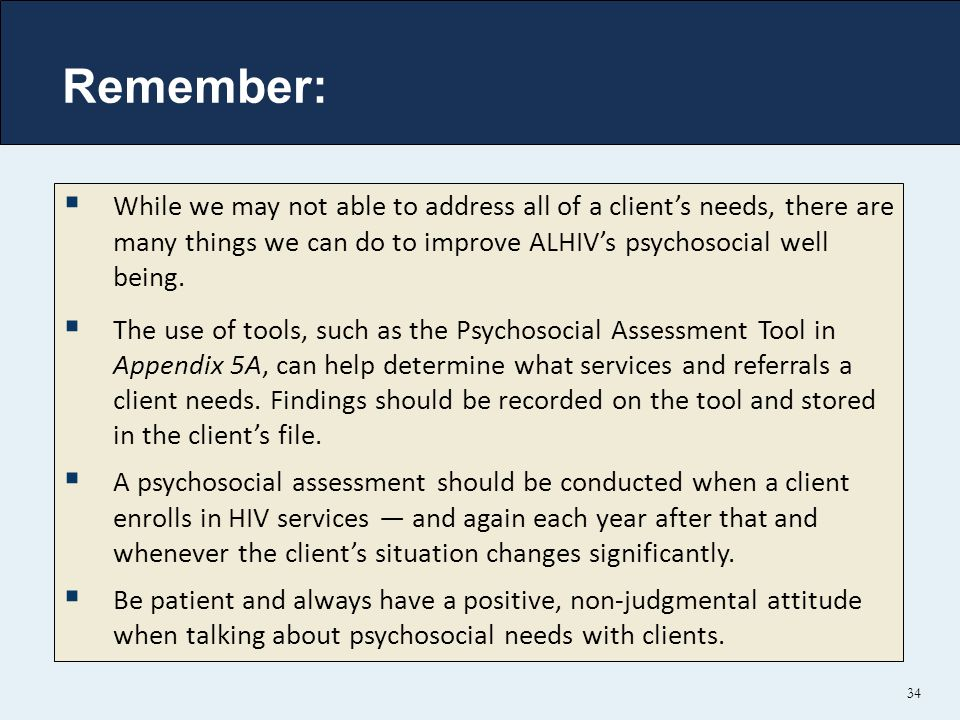 Remember: 34  While we may not able to address all of a client's needs, there are many things we can do to improve ALHIV's psychosocial well being.