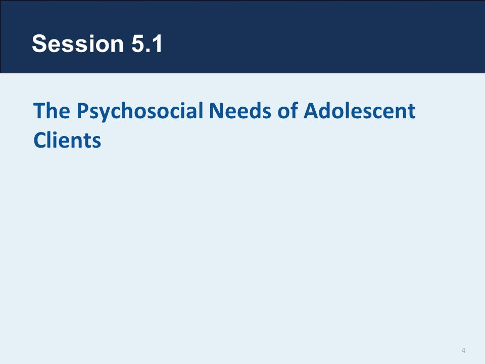 4 The Psychosocial Needs of Adolescent Clients Session 5.1