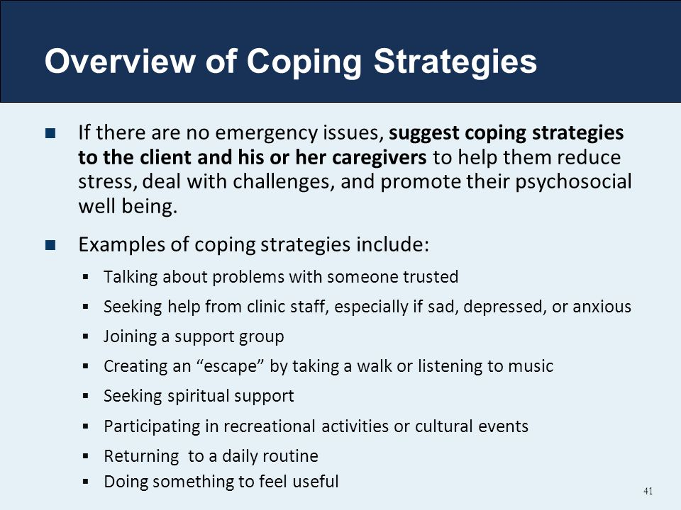 Overview of Coping Strategies If there are no emergency issues, suggest coping strategies to the client and his or her caregivers to help them reduce stress, deal with challenges, and promote their psychosocial well being.