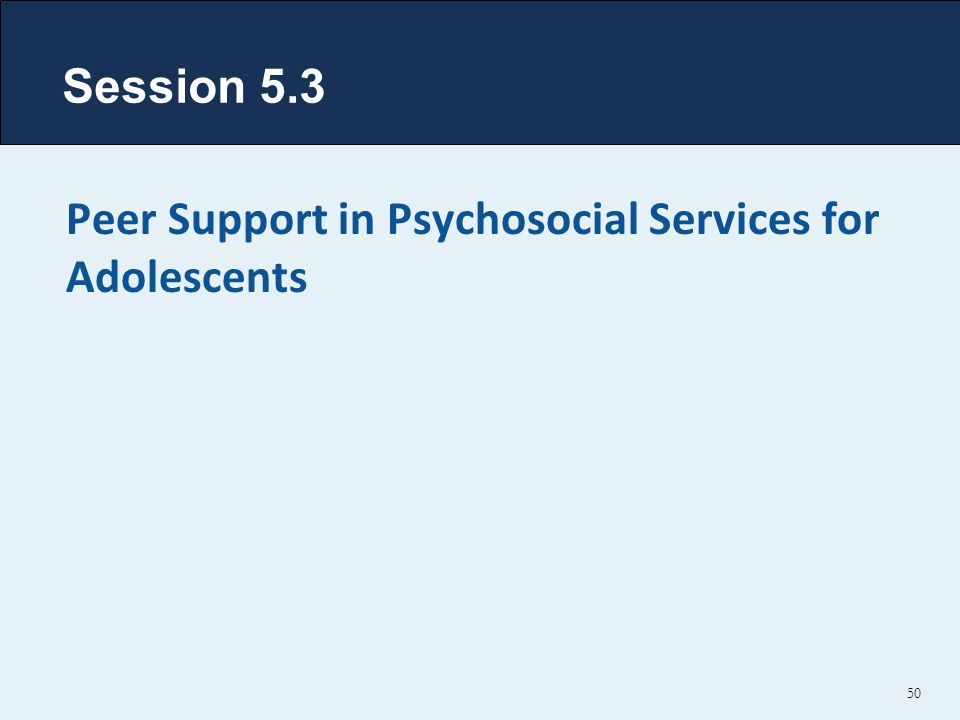 Session 5.3 Peer Support in Psychosocial Services for Adolescents 50