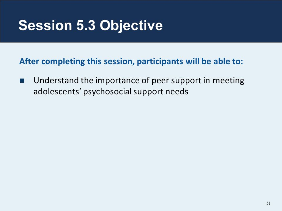 Session 5.3 Objective After completing this session, participants will be able to: Understand the importance of peer support in meeting adolescents' psychosocial support needs 51