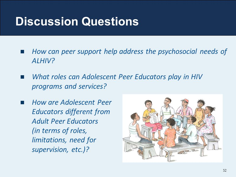 52 Discussion Questions How can peer support help address the psychosocial needs of ALHIV? What roles can Adolescent Peer Educators play in HIV progra