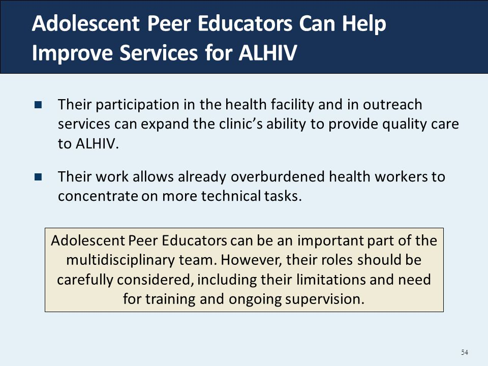 Adolescent Peer Educators Can Help Improve Services for ALHIV 54 Their participation in the health facility and in outreach services can expand the clinic's ability to provide quality care to ALHIV.