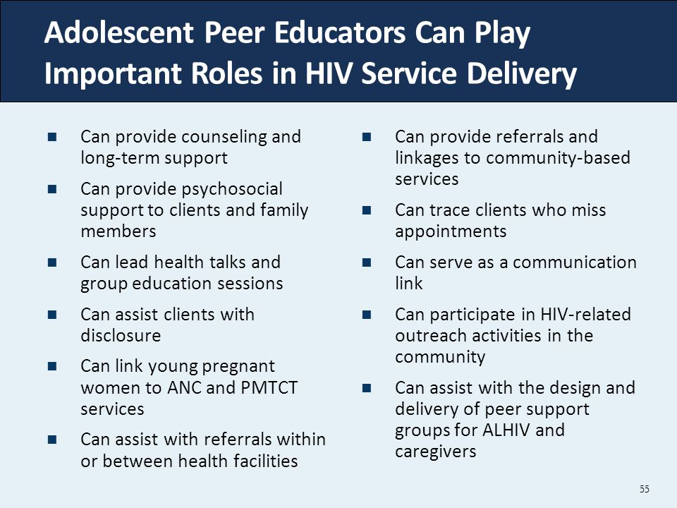 55 Adolescent Peer Educators Can Play Important Roles in HIV Service Delivery Can provide counseling and long-term support Can provide psychosocial support to clients and family members Can lead health talks and group education sessions Can assist clients with disclosure Can link young pregnant women to ANC and PMTCT services Can assist with referrals within or between health facilities Can provide referrals and linkages to community-based services Can trace clients who miss appointments Can serve as a communication link Can participate in HIV-related outreach activities in the community Can assist with the design and delivery of peer support groups for ALHIV and caregivers 55