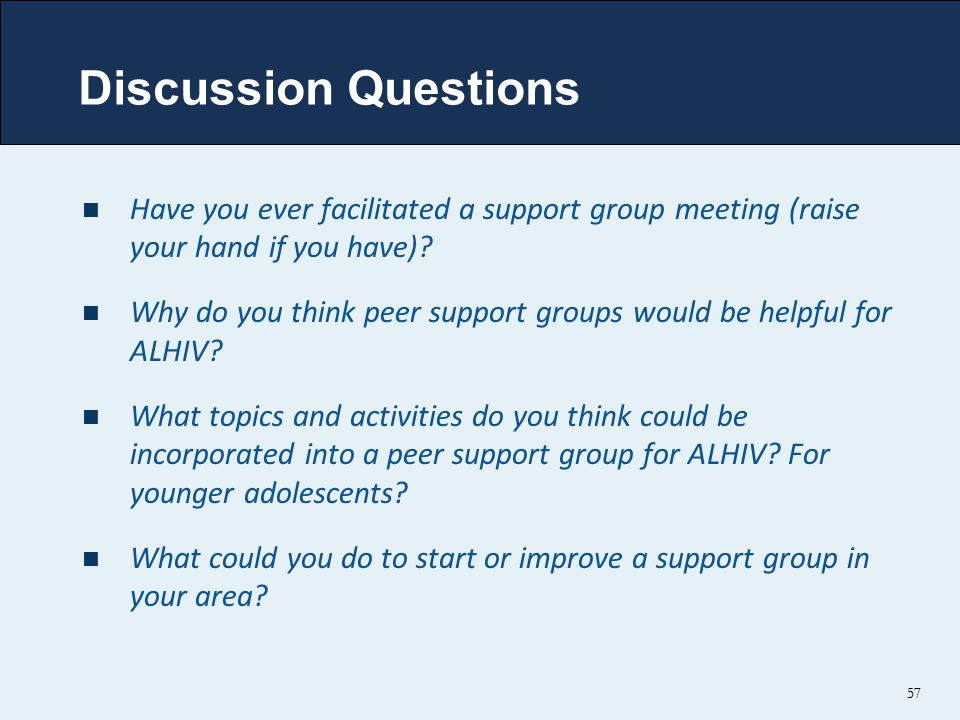 57 Discussion Questions Have you ever facilitated a support group meeting (raise your hand if you have).