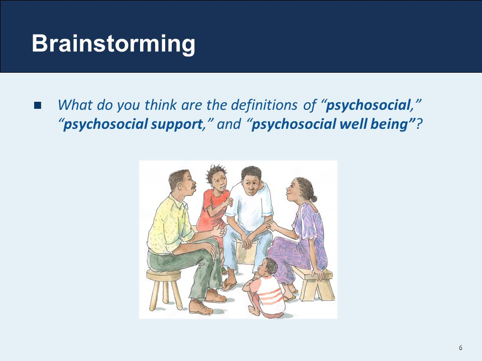 "Brainstorming What do you think are the definitions of ""psychosocial,"" ""psychosocial support,"" and ""psychosocial well being""? 6"