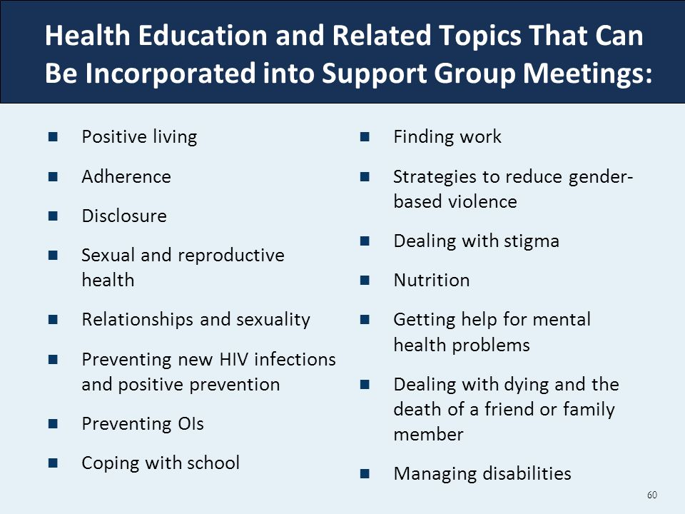 Health Education and Related Topics That Can Be Incorporated into Support Group Meetings: Positive living Adherence Disclosure Sexual and reproductive health Relationships and sexuality Preventing new HIV infections and positive prevention Preventing OIs Coping with school Finding work Strategies to reduce gender- based violence Dealing with stigma Nutrition Getting help for mental health problems Dealing with dying and the death of a friend or family member Managing disabilities 60