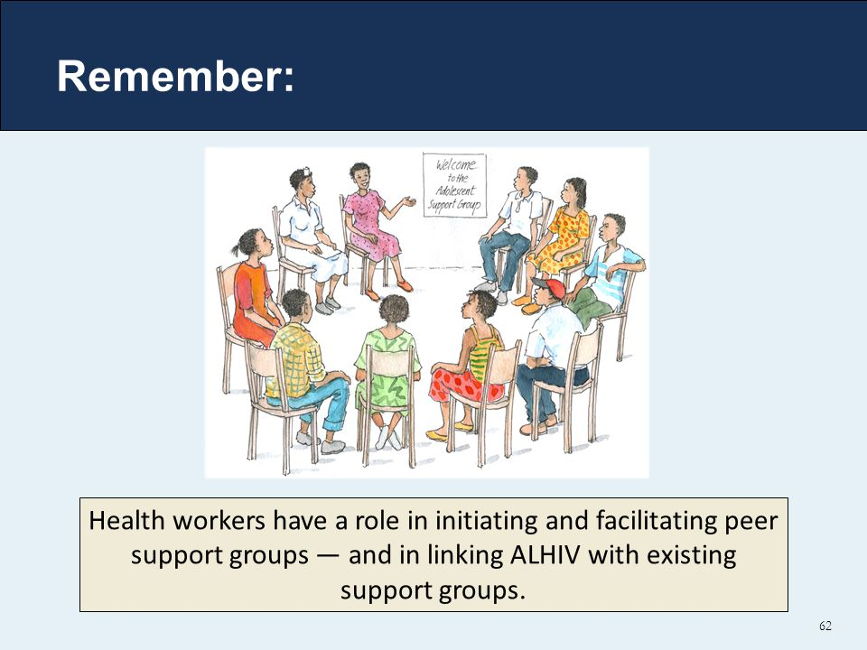 62 Health workers have a role in initiating and facilitating peer support groups — and in linking ALHIV with existing support groups. Remember: