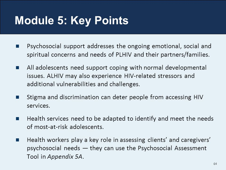 Module 5: Key Points Psychosocial support addresses the ongoing emotional, social and spiritual concerns and needs of PLHIV and their partners/families.