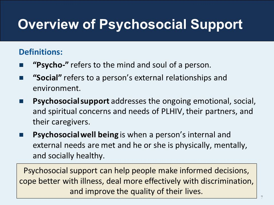 "Overview of Psychosocial Support Definitions: ""Psycho-"" refers to the mind and soul of a person. ""Social"" refers to a person's external relationships"