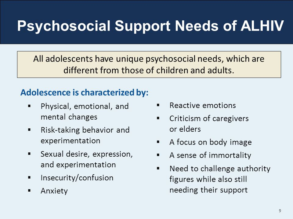 Psychosocial Support Needs of ALHIV Adolescence is characterized by:  Physical, emotional, and mental changes  Risk-taking behavior and experimentation  Sexual desire, expression, and experimentation  Insecurity/confusion  Anxiety  Reactive emotions  Criticism of caregivers or elders  A focus on body image  A sense of immortality  Need to challenge authority figures while also still needing their support 9 All adolescents have unique psychosocial needs, which are different from those of children and adults.
