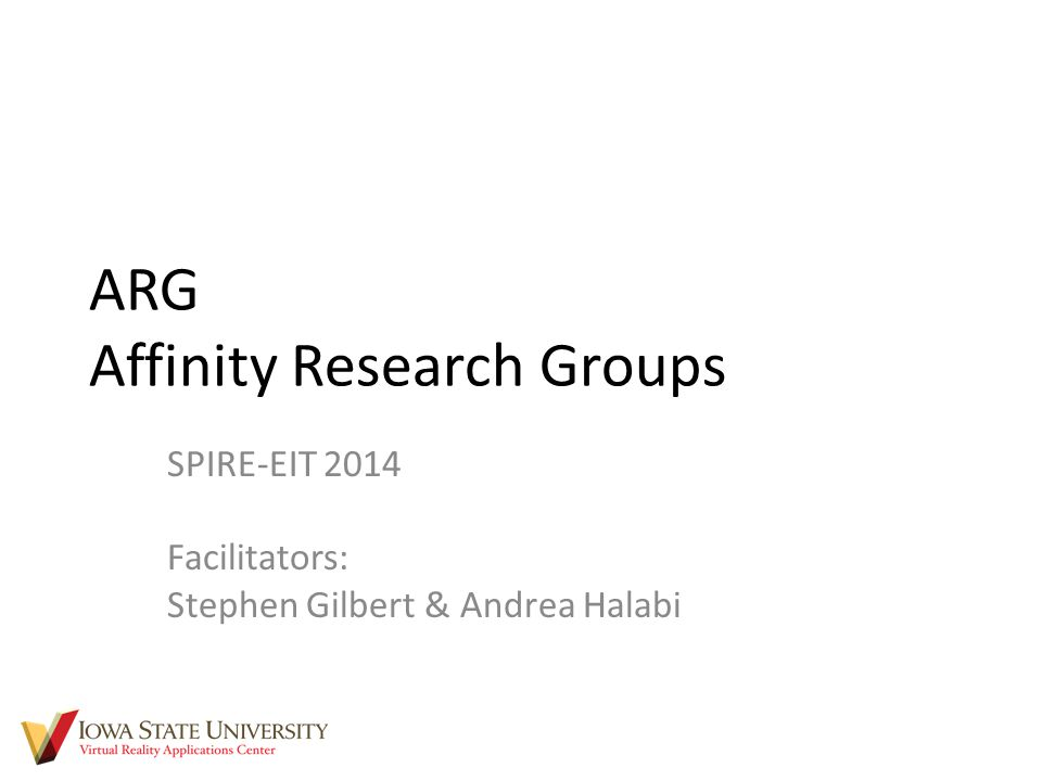 ARG Affinity Research Groups SPIRE-EIT 2014 Facilitators: Stephen Gilbert & Andrea Halabi