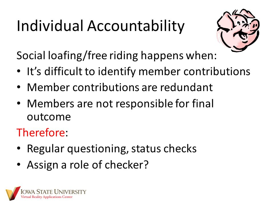Individual Accountability Social loafing/free riding happens when: It's difficult to identify member contributions Member contributions are redundant Members are not responsible for final outcome Therefore: Regular questioning, status checks Assign a role of checker