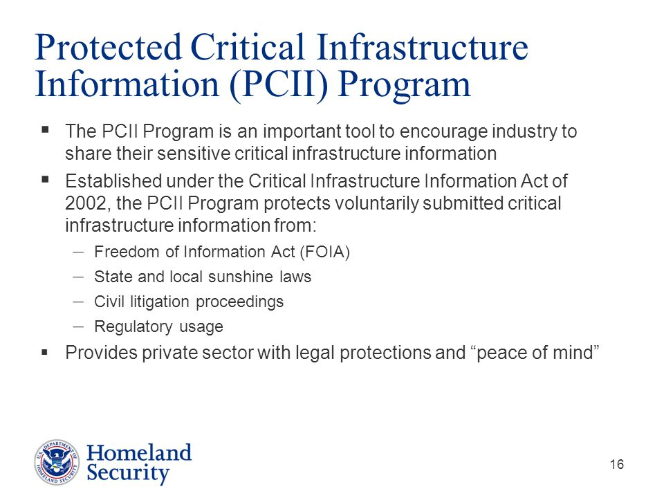 16 Protected Critical Infrastructure Information (PCII) Program  The PCII Program is an important tool to encourage industry to share their sensitive