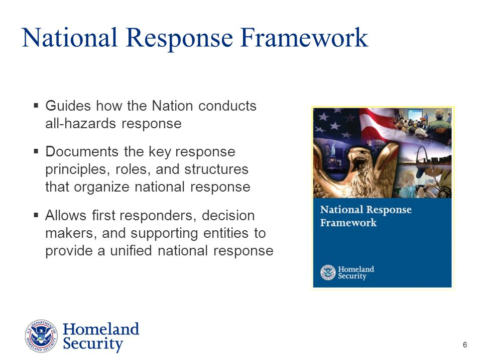 National Response Framework 6  Guides how the Nation conducts all-hazards response  Documents the key response principles, roles, and structures tha