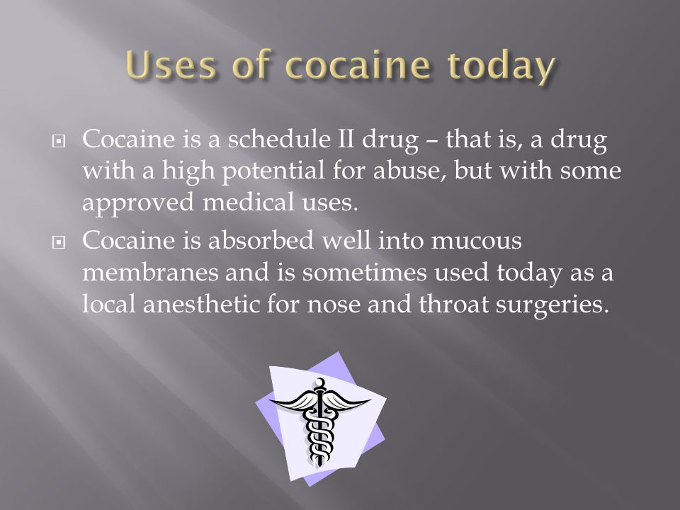  Cocaine is a schedule II drug – that is, a drug with a high potential for abuse, but with some approved medical uses.