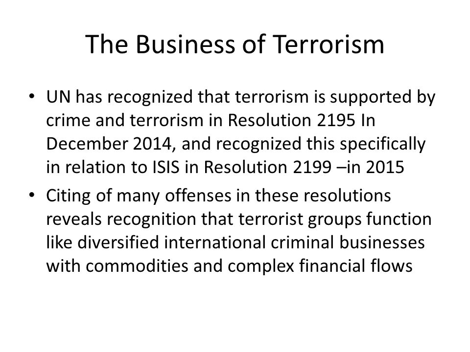 The Business of Terrorism UN has recognized that terrorism is supported by crime and terrorism in Resolution 2195 In December 2014, and recognized this specifically in relation to ISIS in Resolution 2199 –in 2015 Citing of many offenses in these resolutions reveals recognition that terrorist groups function like diversified international criminal businesses with commodities and complex financial flows