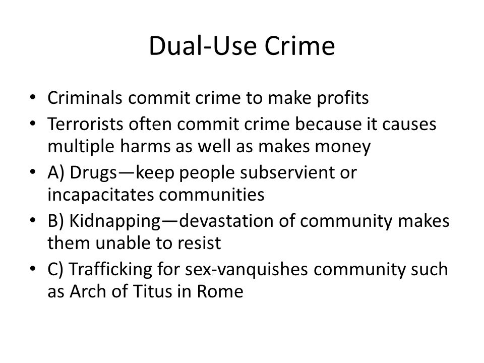 Dual-Use Crime Criminals commit crime to make profits Terrorists often commit crime because it causes multiple harms as well as makes money A) Drugs—keep people subservient or incapacitates communities B) Kidnapping—devastation of community makes them unable to resist C) Trafficking for sex-vanquishes community such as Arch of Titus in Rome