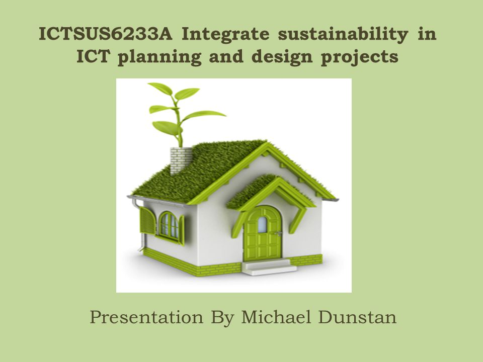 ICTSUS6233A Integrate sustainability in ICT planning and design projects Presentation By Michael Dunstan