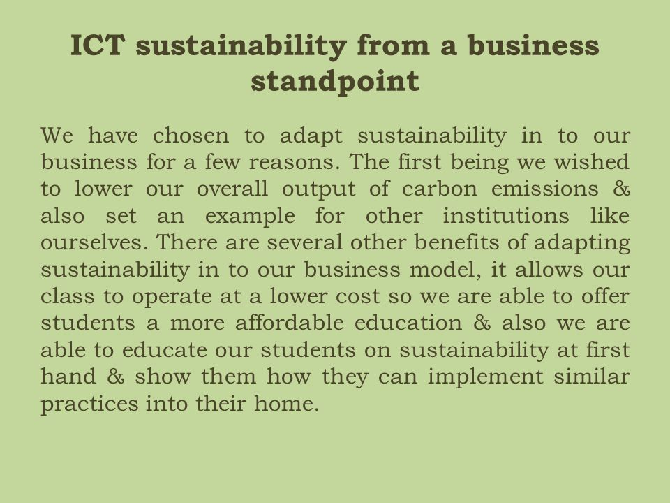 ICT sustainability from a business standpoint We have chosen to adapt sustainability in to our business for a few reasons. The first being we wished t