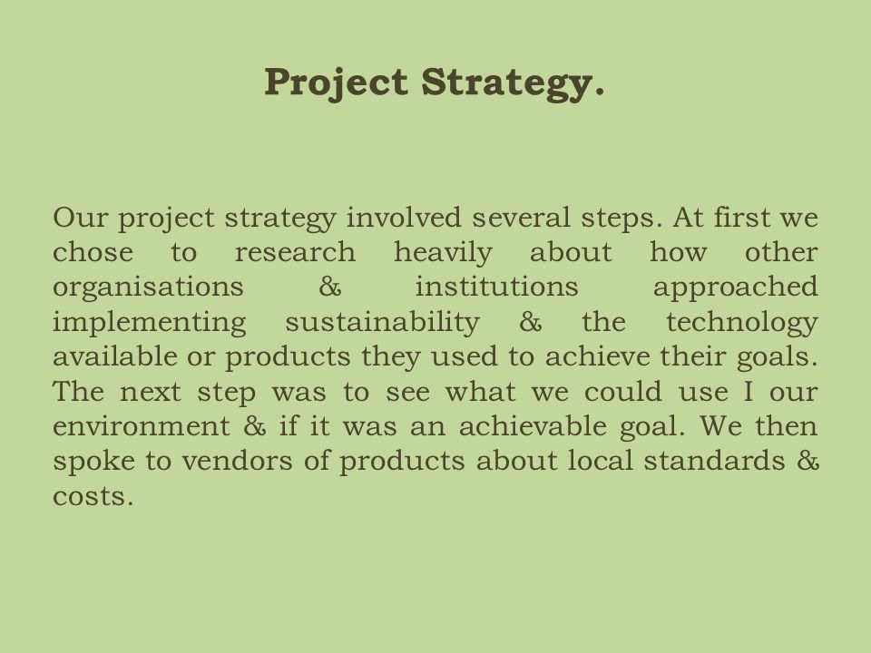 Project Strategy. Our project strategy involved several steps. At first we chose to research heavily about how other organisations & institutions appr