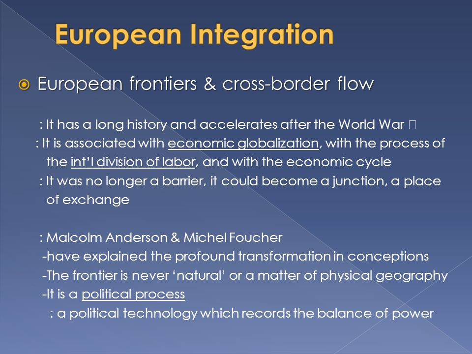  European frontiers & cross-border flow : 1960s - immigrants were thought of as workers - long term tourists beneficial to the economy : Economic crisis - a new discourse on immigration emerged - immigrants acquires a negative image (the unemployed, the thief, and the criminal) : The White Paper - the abolishment of barriers : 1990s – change in the global situation have caused further problems : EU - is uncertain which countries remain outside the Union and for how long is not fixed - is not stable, is undergoing transformation, and is complicated : The instability of the framework is not simply 'geographic', it is more and more the instability of 'different Europes', differentiated according to policing area