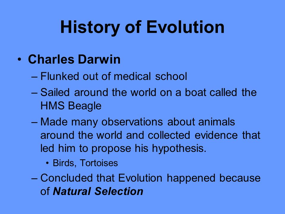 History of Evolution Charles Darwin –Flunked out of medical school –Sailed around the world on a boat called the HMS Beagle –Made many observations ab