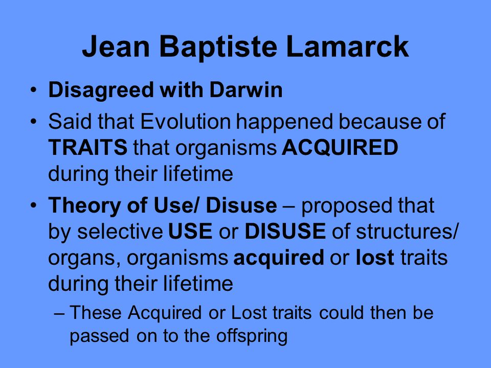 Disagreed with Darwin Said that Evolution happened because of TRAITS that organisms ACQUIRED during their lifetime Theory of Use/ Disuse – proposed th