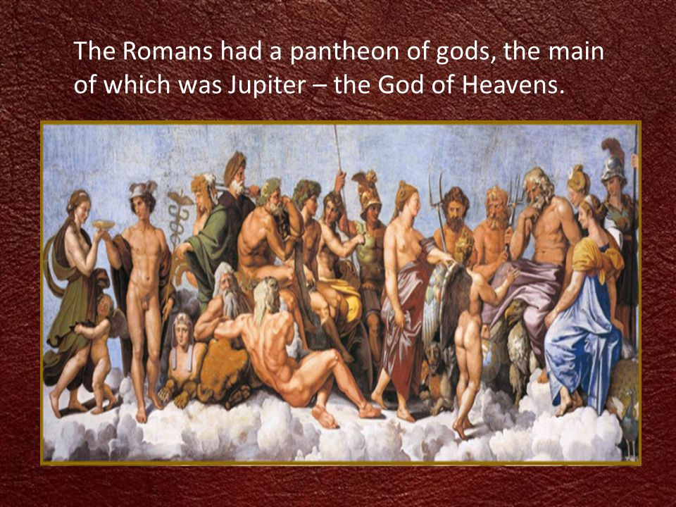 The Romans had a pantheon of gods, the main of which was Jupiter – the God of Heavens.