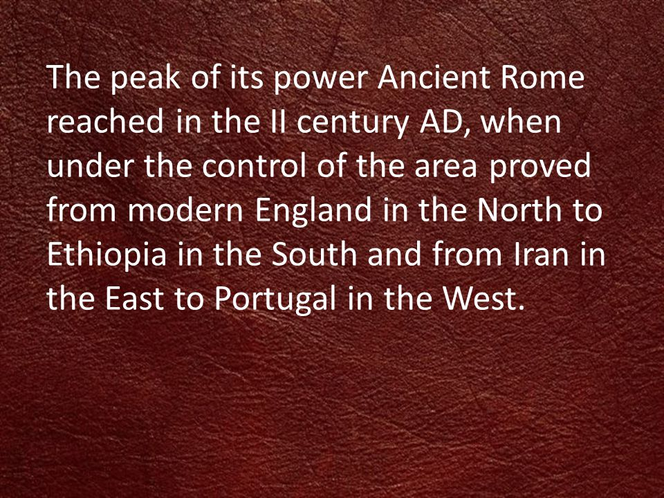 The peak of its power Ancient Rome reached in the II century AD, when under the control of the area proved from modern England in the North to Ethiopia in the South and from Iran in the East to Portugal in the West.