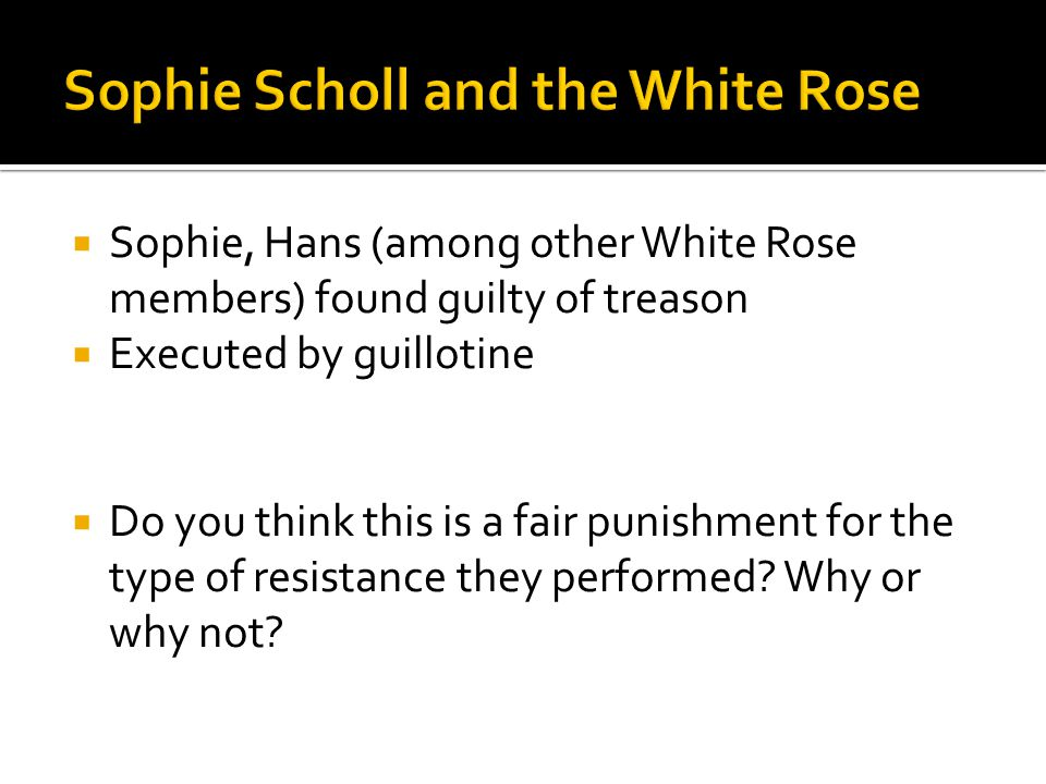  Sophie, Hans (among other White Rose members) found guilty of treason  Executed by guillotine  Do you think this is a fair punishment for the type of resistance they performed.