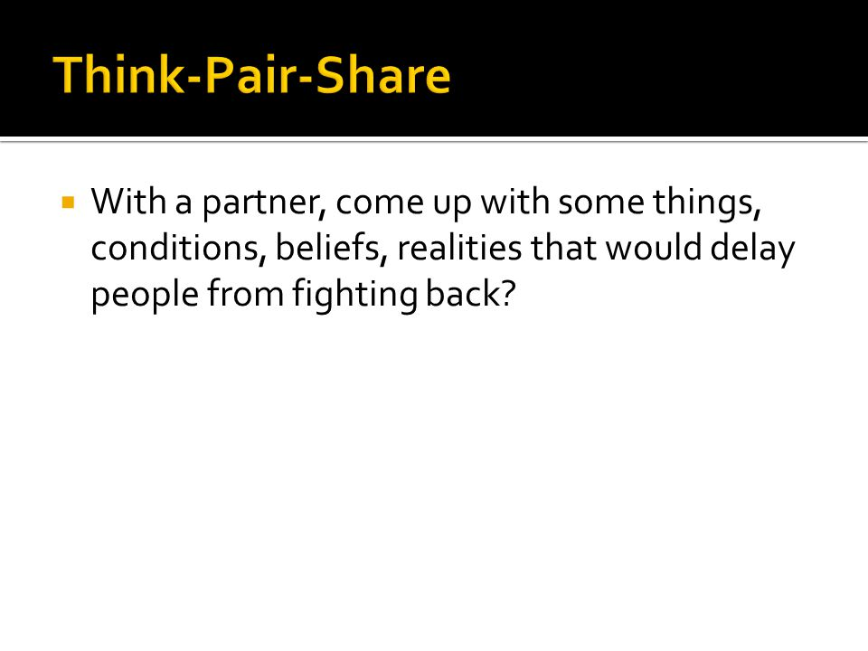  With a partner, come up with some things, conditions, beliefs, realities that would delay people from fighting back